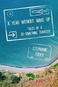 A Year Without Make-Up Tales of a 20-Something Traveler by Stephanie Yoder