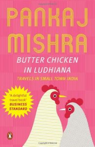 Butter Chicken In Ludhiana Travels In Small Town India by Pankaj Mishra